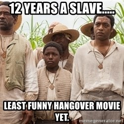 12 years a slave hangover - 12 years a slave..... least funny hangover movie yet.
