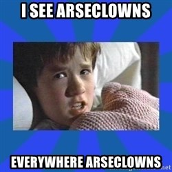 i see dead people - I SEE ARSECLOWNS EVERYWHERE ARSECLOWNS