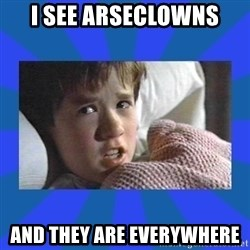 i see dead people - i see arseclowns and they are everywhere