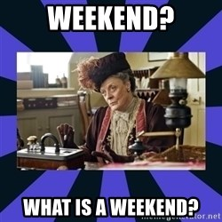 Maggie Smith being a boss - Weekend? What is A Weekend?