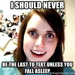 OAG - I should never  be the last to text unless you fall asleep