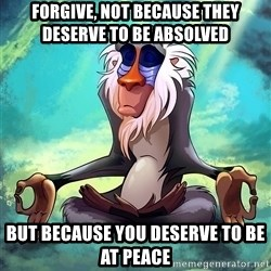 Wise Rafiki - forgive, not because they deserve to be absolved but because you deserve to be at peace