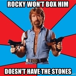 Chuck Norris  - rocky won't box him doesn't have the stones