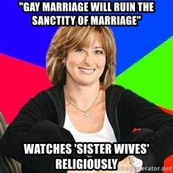 """Sheltering Suburban Mom - """"GAY MARRIAGE WILL RUIN THE SANCTITY OF MARRIAGE"""" watches 'sister wives' religiously"""