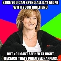 Sheltering Suburban Mom - SURE YOU CAN SPEND ALL DAY ALONE WITH YOUR GIRLFIEND BUT YOU CANT SEE HER AT NIGHT BECAUSE THATS WHEN SEX HAPPENS