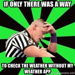 Deep Thinking Cena - if only there was a way to check the weather without my weather app