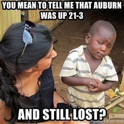 Skeptical African Child - You mean to tell me that Auburn was up 21-3  and still lost?