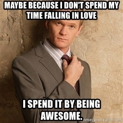 Barney StinsonHIMYM - Maybe because i don't spend my time falling in love I spend it by being awesome.
