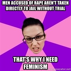 Privilege Denying Feminist - men accused of rape aren't taken directly to jail without trial that's why I need feminism