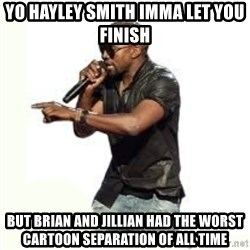 Imma Let you finish kanye west - yo hayley smith imma let you finish but brian and jillian had the worst cartoon separation of all time