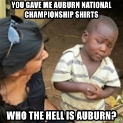 Skeptical african kid  - You GAVE ME Auburn NATIONAL CHAMPIONSHIP shirts Who THe hell Is AUBURN?