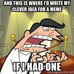 Timmy turner's dad IF I HAD ONE! - and this is where i'd write my clever idea for a meme if i had one