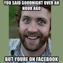 Overly Attached Boyfriend - You said goodnight over an hour ago but youre on facebook