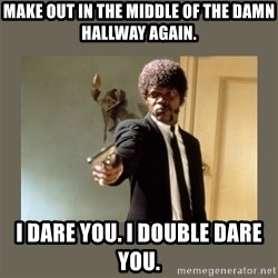 doble dare you  - make out in the middle of the damn hallway again. i dare you. i double dare you.