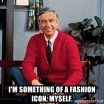 MR ROGERS HAPPY SWEATER -  I'm something of a fashion icon, myself.