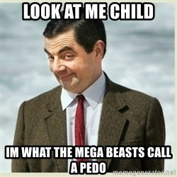 MR bean - look at me child im what the mega beasts call a pedo