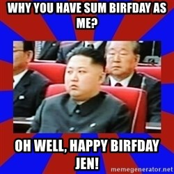 kim jong un - Why you have sum birfday as me? oh well, happy birfday jen!