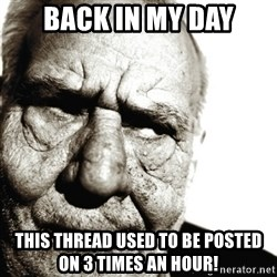 Back In My Day - Back in my day This thread used to be posted on 3 times an hour!
