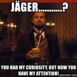 you had my curiosity dicaprio -  jäger...........? You had my curiosity, but now you have my attention!