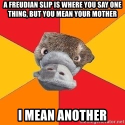 Psychology Student Platypus - A Freudian slip is where you say one thing, but you mean your mother I mean another