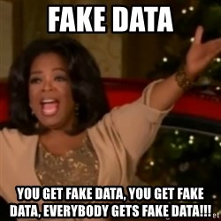 The Giving Oprah - Fake Data You get fake data, you get fake data, everybody gets fake data!!!