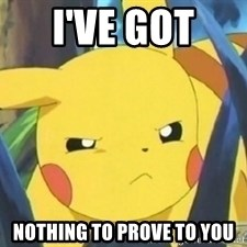 Unimpressed Pikachu - I've got  Nothing to prove to you