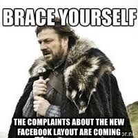 meme Brace yourself -  The complaints about the new facebook layout are coming
