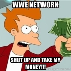 Shut up and take my money Fry blank - wwe network shut up and take my money!!!