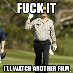 Fuck Golf - Fuck it i'll watch another film