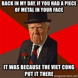 Pissed Off Old Guy - back in my day, if you had a piece of metal in your face it was because the viet cong put it there