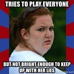 Fat Girlfriend in Denail - tries to play everyone but not bright enough to keep up with her lies