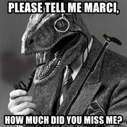 Philosoraptor - Please tell me marci, how much did you miss me?
