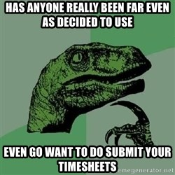 Philosoraptor - Has Anyone Really Been Far Even as Decided to Use EVEN GO WANT TO DO SUBMIT YOUR TIMESHEETS