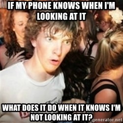 sudden realization guy - IF MY PHONE KNOWS WHEN I'M LOOKING AT IT WHAT DOES IT DO WHEN IT KNOWS I'M NOT LOOKING AT IT?