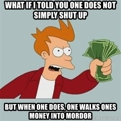 Shut Up And Take My Money Fry - what if I told you one does not simply shut up but when one does, one walks ones money into mordor