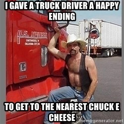 macho trucker  - I GAVE a truck driver a happy ending to get to the nearest chuck e cheese
