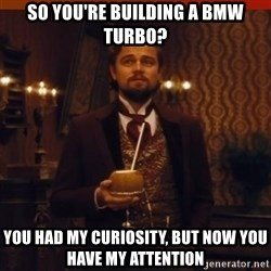 you had my curiosity dicaprio - so you're building a bmw turbo? you had my curiosity, but now you have my attention