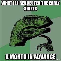Philosoraptor - What if I requested the early shifts A month in advance
