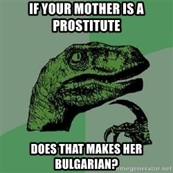Philosoraptor - If your mother is a prostitute does that makes her bulgarian?