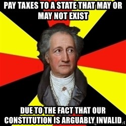Germany pls - Pay taxes to a state that may or may not exist due to the fact that our constitution is arguably invalid