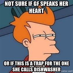 Not sure if troll - nOT SURE IF GF SPEAKS HER HEART OR IF THIS IS A TRAP FOR THE ONE SHE CALLS DISHWASHER