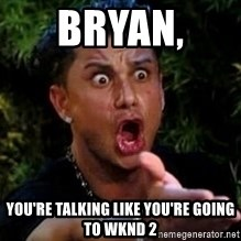 Jersey Shore guy - BRYAN,  You're talking like you're going to wknd 2