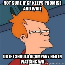 Not sure if troll - Not sure if gf keeps promise and wait or if i should acompany her in watcing wd
