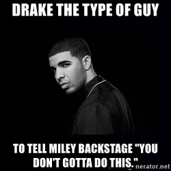 "DRAKE - Drake the type of guy to tell miley backstage ""you don't gotta do this."""