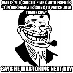 """Troll Dad - makes you cancell plans with friends """"son our family is going to watch jilla TOMORROW"""" says he was joking next day"""