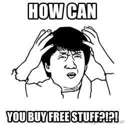My brain is full of fuck - HOW CAN YOU BUY FREE STUFF?!?!