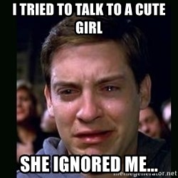 crying peter parker - i tried to talk to a cute girl she ignored me...