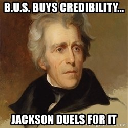 Andrew Jackson Memes - B.U.S. Buys credibility... Jackson duels for it