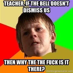 Angry School Boy - teacher, if the bell doesn't dismiss us then why the the fuck is it there?