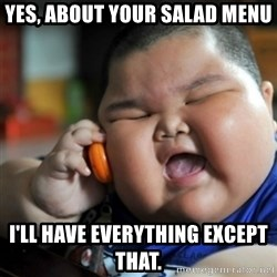 fat chinese kid - yes, about your salad menu I'll have everything except that.